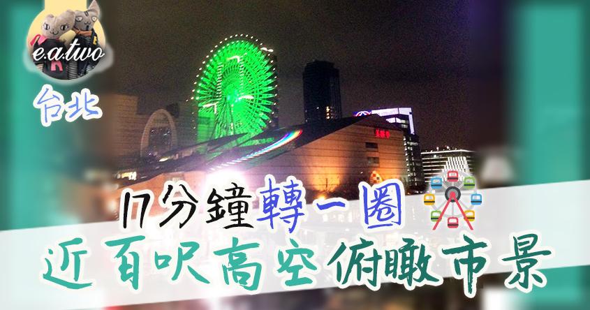 摩天輪17分鐘轉一圈 近百呎高空俯瞰台北市景