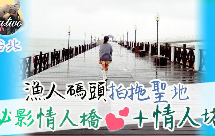 台北漁人碼頭拍拖勝地 必影情人橋+情人塔