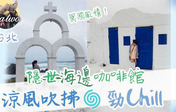 台北隱世海邊咖啡館10個打卡位 涼風吹拂勁Chill