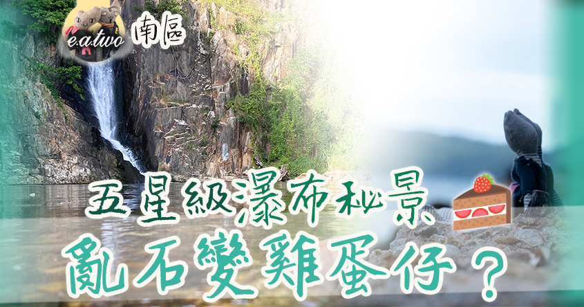 南區藏五星級瀑布秘景 石灘亂石隨時變雞蛋仔?