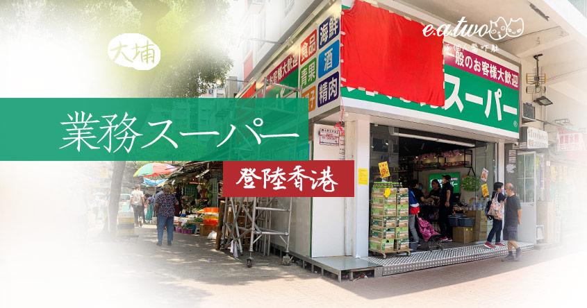 進駐大埔市中心! 日本「業務スーパー」驚現香港 兩層高琳瑯滿目產品真係倒模當地業務超市?